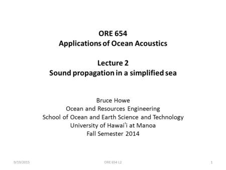 ORE 654 Applications of Ocean Acoustics Lecture 2 Sound propagation in a simplified sea Bruce Howe Ocean and Resources Engineering School of Ocean and.