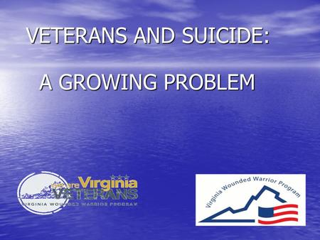 VETERANS AND SUICIDE: VETERANS AND SUICIDE: A GROWING PROBLEM A GROWING PROBLEM.