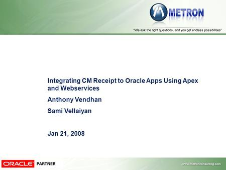 Integrating CM Receipt to Oracle Apps Using Apex and Webservices Anthony Vendhan Sami Vellaiyan Jan 21, 2008.
