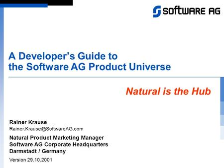 A Developer's Guide to the Software AG Product Universe Natural is the Hub Rainer Krause Natural Product Marketing Manager.