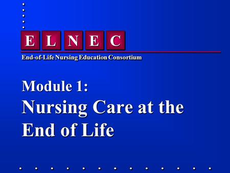 CCEENNLLEE End-of-Life Nursing Education Consortium Module 1: Nursing Care at the End of Life.