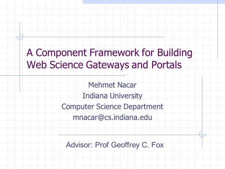 A Component Framework for Building Web Science Gateways and Portals Mehmet Nacar Indiana University Computer Science Department Advisor: