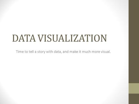 DATA VISUALIZATION Time to tell a story with data, and make it much more visual.