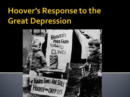 " Hoover did not believe that the government should become directly involved in helping this ""business crisis"".  It was up to the businesses to end this."