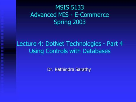 MSIS 5133 Advanced MIS - E-Commerce Spring 2003 Lecture 4: DotNet Technologies - Part 4 Using Controls with Databases Dr. Rathindra Sarathy.