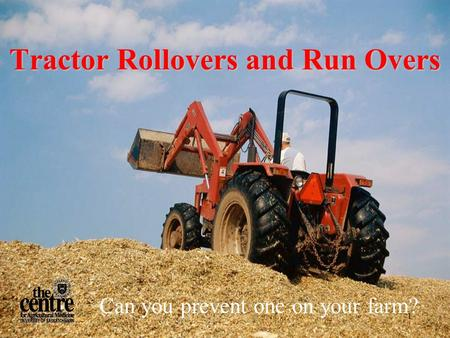 1 Tractor Rollovers and Run Overs Can you prevent one on your farm?