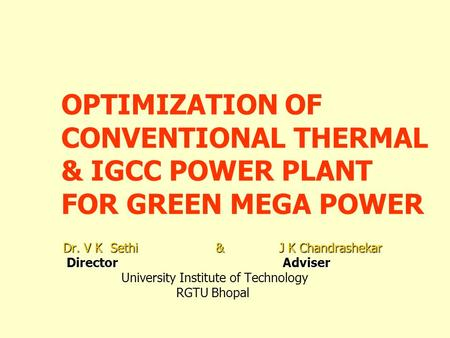 OPTIMIZATION OF CONVENTIONAL THERMAL & IGCC POWER PLANT FOR GREEN MEGA POWER Dr. V K Sethi & J K Chandrashekar Director Adviser Director Adviser University.