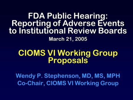 FDA Public Hearing: Reporting of Adverse Events to Institutional Review Boards March 21, 2005 CIOMS VI Working Group Proposals Wendy P. Stephenson, MD,