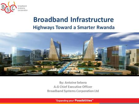 Broadband Infrastructure Highways Toward a Smarter Rwanda By: Antoine Sebera A.G Chief Executive Officer Broadband Systems Corporation Ltd.