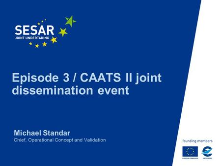 Episode 3 / CAATS II joint dissemination event Michael Standar Chief, Operational Concept and Validation.