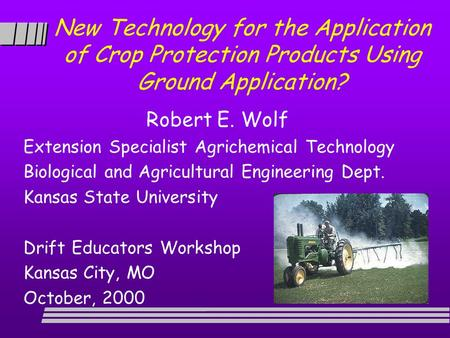 New Technology for the Application of Crop Protection Products Using Ground Application? Robert E. Wolf Extension Specialist Agrichemical Technology Biological.