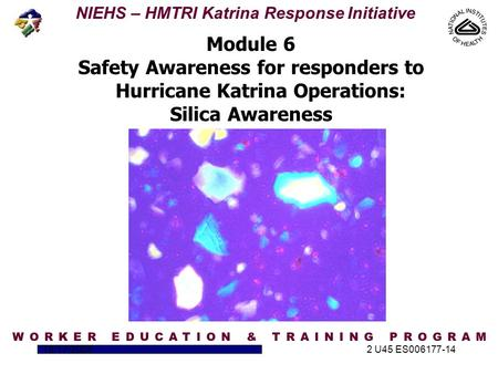 NIEHS – HMTRI Katrina Response Initiative 10/17/20052 U45 ES006177-14 Module 6 Safety Awareness for responders to Hurricane Katrina Operations: Silica.