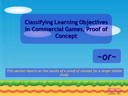 1 K.Becker CGSA Symposium '06 Classifying Learning Objectives in Commercial Games, Proof of Concept Katrin Becker University of Calgary September 2006.