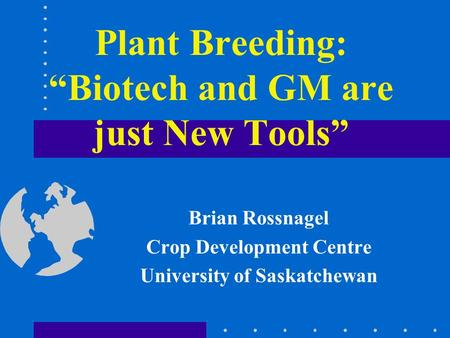 "Plant Breeding: ""Biotech and GM are just New Tools"" Brian Rossnagel Crop Development Centre University of Saskatchewan."