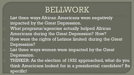 1. List three ways African Americans were negatively impacted by the Great Depression. 2. What programs/agencies actually helped African Americans during.