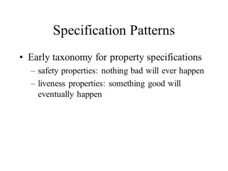 Specification Patterns Early taxonomy for property specifications –safety properties: nothing bad will ever happen –liveness properties: something good.