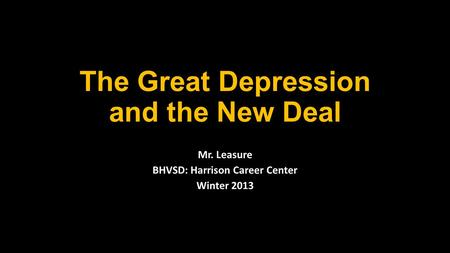 The Great Depression and the New Deal Mr. Leasure BHVSD: Harrison Career Center Winter 2013.