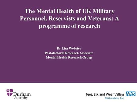 The Mental Health of UK Military Personnel, Reservists and Veterans: A programme of research Dr Lisa Webster Post-doctoral Research Associate Mental Health.