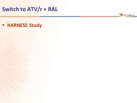 Switch to ATV/r + RAL  HARNESS Study. ATV/r 300/100 mg qd + TDF/FTC N = 37 N = 72 ATV/r 300/100 mg qd + RAL 400 mg bid  Design Randomisation 2: 1 Open-label.