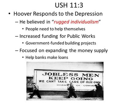 "USH 11:3 Hoover Responds to the Depression – He believed in ""rugged individualism"" People need to help themselves – Increased funding for Public Works."