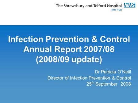 Infection Prevention & Control Annual Report 2007/08 (2008/09 update) Dr Patricia O'Neill Director of Infection Prevention & Control 25 th September 2008.
