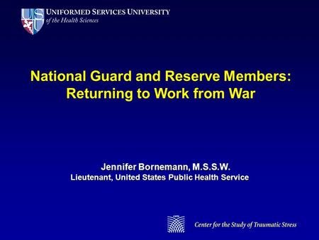 National Guard and Reserve Members: Returning to Work from War Jennifer Bornemann, M.S.S.W. Lieutenant, United States Public Health Service.