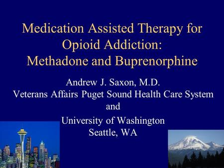 Medication Assisted Therapy for Opioid Addiction: Methadone and Buprenorphine Andrew J. Saxon, M.D. Veterans Affairs Puget Sound Health Care System and.