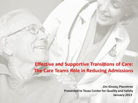 Effective and Supportive Transitions of Care: The Care Teams Role in Reducing Admissions Jim Kinsey, Planetree Presented to Texas Center for Quality and.