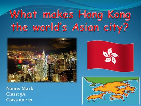 Name: Mark Class: 5A Class no.: 17. ☻ CONTENT ☻ - FREE TRADE POLICY - FAMOUS PLACES IN HK - HONG KONG'S ECONOMY - ECONOMIC DEVELOPMENT OF HONG KONG.