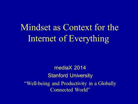 "Mindset as Context for the Internet of Everything mediaX 2014 Stanford University ""Well-being and Productivity in a Globally Connected World"""