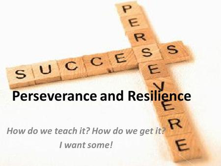 Perseverance and Resilience How do we teach it? How do we get it? I want some!