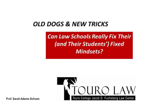 OLD DOGS & NEW TRICKS Can Law Schools Really Fix Their (and Their Students') Fixed Mindsets? Prof. Sarah Adams-Schoen.
