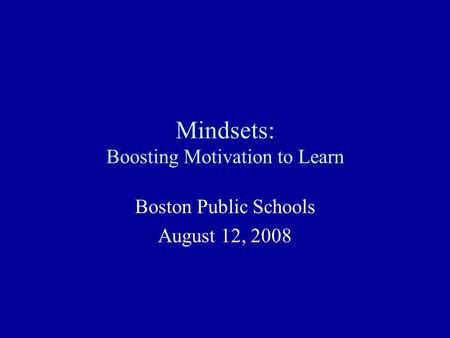 Mindsets: Boosting Motivation to Learn Boston Public Schools August 12, 2008.