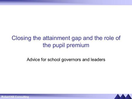 Robert Hill Consulting Closing the attainment gap and the role of the pupil premium Advice for school governors and leaders.