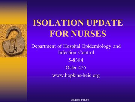 Updated 4/28/03 ISOLATION UPDATE FOR NURSES Department of Hospital Epidemiology and Infection Control 5-8384 Osler 425 www.hopkins-heic.org.