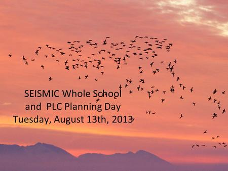 SEISMIC Whole School and PLC Planning Day Tuesday, August 13th, 2013.