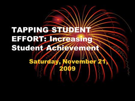 TAPPING STUDENT EFFORT: Increasing Student Achievement Saturday, November 21, 2009.