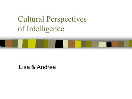 Cultural Perspectives of Intelligence Lisa & Andrea.
