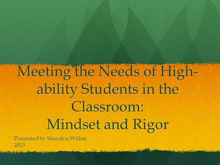 Meeting the Needs of High- ability Students in the Classroom: Mindset and Rigor Presented by Sharolyn Wilkin 2013.