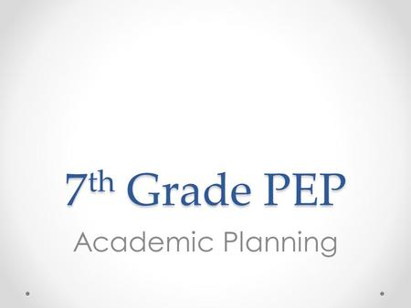 7 th Grade PEP Academic Planning. Overview 1.Evaluate college readiness 2.Assess growth vs. fixed mindset 3.Assess internal locus of control 4.Review.