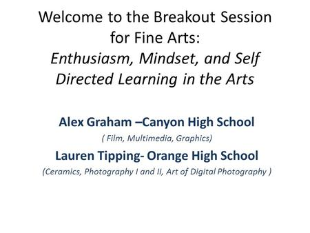 Welcome to the Breakout Session for Fine Arts: Enthusiasm, Mindset, and Self Directed Learning in the Arts Alex Graham –Canyon High School ( Film, Multimedia,