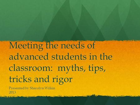 Meeting the needs of advanced students in the classroom: myths, tips, tricks and rigor Presented by Sharolyn Wilkin 2013.