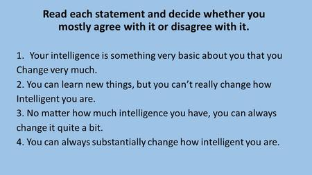 Read each statement and decide whether you mostly agree with it or disagree with it. 1.Your intelligence is something very basic about you that you Change.