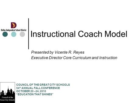 Instructional Coach Model Presented by Vicente R. Reyes Executive Director Core Curriculum and Instruction COUNCIL OF THE GREAT CITY SCHOOLS 54 th ANNUAL.