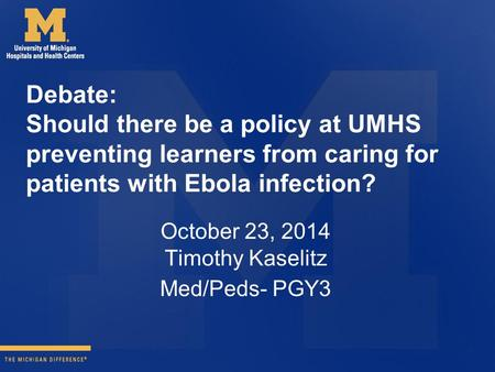 Debate: Should there be a policy at UMHS preventing learners from caring for patients with Ebola infection? October 23, 2014 Timothy Kaselitz Med/Peds-