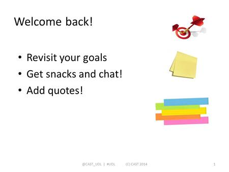 Welcome back! Revisit your goals Get snacks and chat! Add | #UDL (C) CAST 20141.