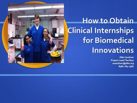 How to Obtain Clinical Internships for Biomedical Innovations Ellie Vandiver Project Lead The Way