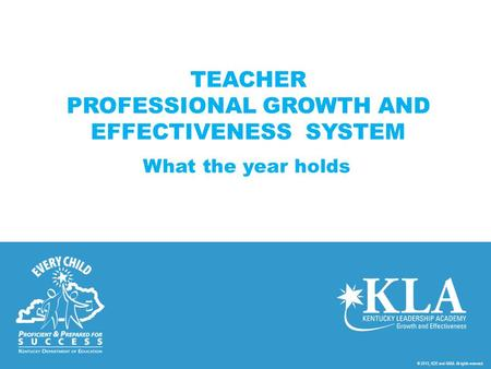 © 2013, KDE and KASA. All rights reserved. TEACHER PROFESSIONAL GROWTH AND EFFECTIVENESS SYSTEM What the year holds.