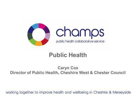 Public Health Caryn Cox Director of Public Health, Cheshire West & Chester Council.