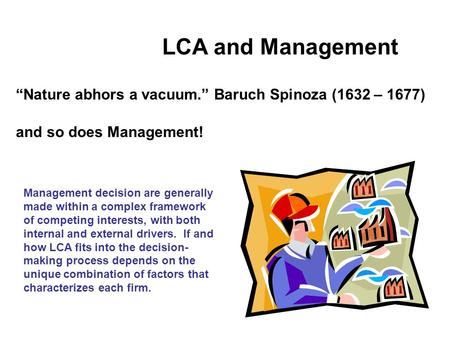"LCA and Management ""Nature abhors a vacuum."" Baruch Spinoza (1632 – 1677) and so does Management! Management decision are generally made within a complex."